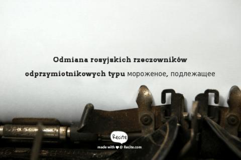 Odmiana rosyjskich rzeczowników odprzymiotnikowych typu мороженое, подлежащее
