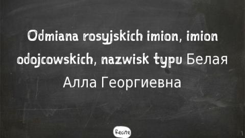 Odmiana rosyjskich imion, imion odojcowskich, nazwisk typu Белая Алла Георгиевна