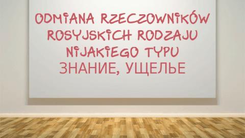 Odmiana rzeczowników rosyjskich rodzaju nijakiego typu знание, ущелье