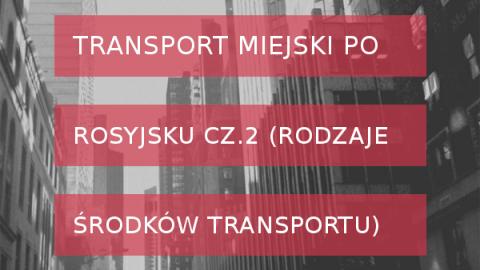 Transport miejski po rosyjsku cz. 2 - rodzaje środków transportu